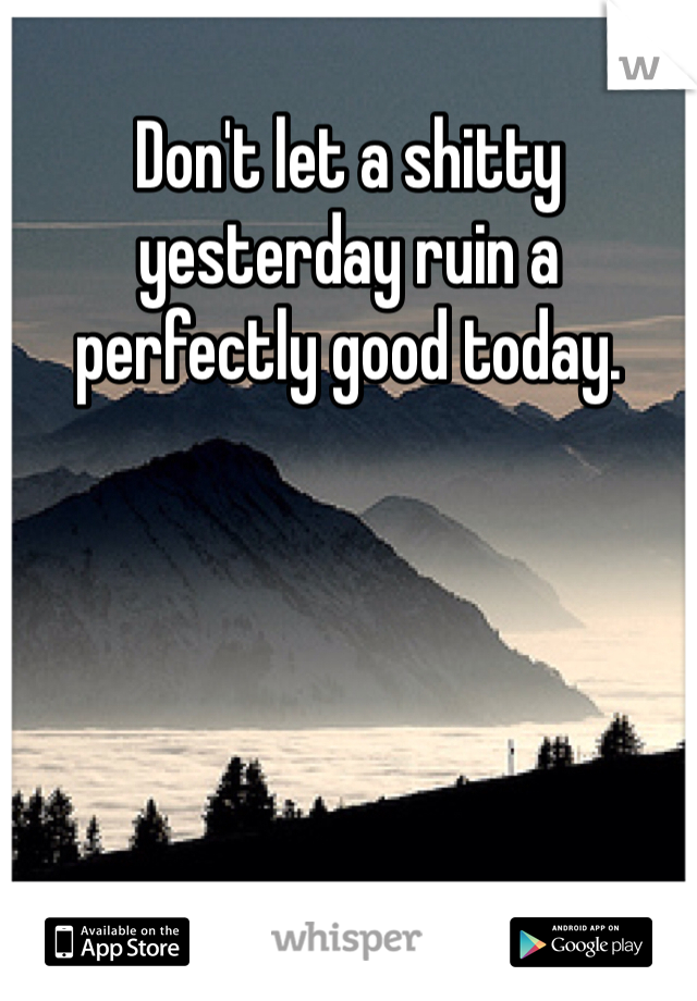 Don't let a shitty yesterday ruin a perfectly good today.