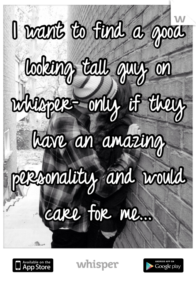 I want to find a good looking tall guy on whisper- only if they have an amazing personality and would care for me...