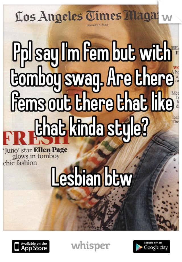 Ppl say I'm fem but with tomboy swag. Are there fems out there that like that kinda style?   Lesbian btw