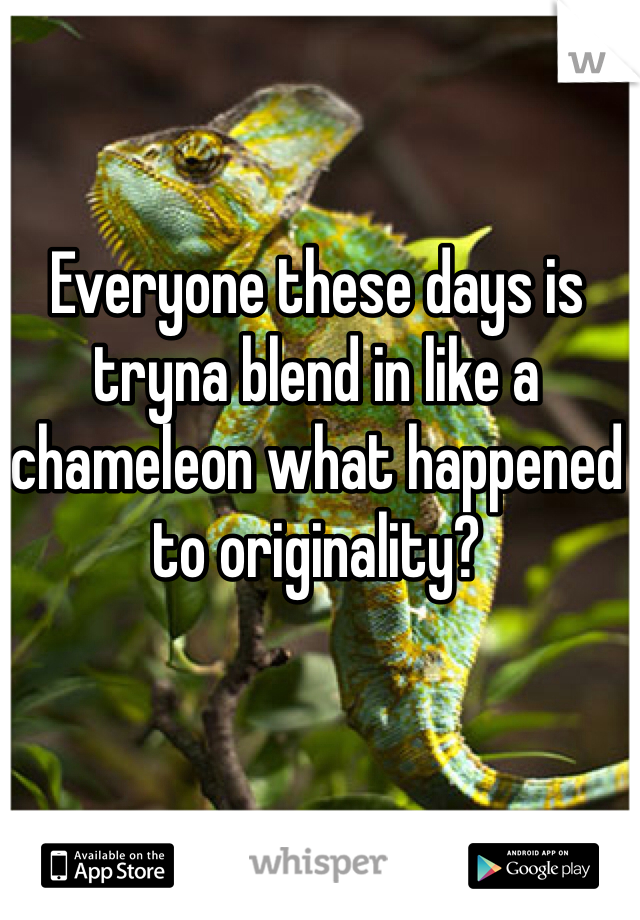 Everyone these days is tryna blend in like a chameleon what happened to originality?