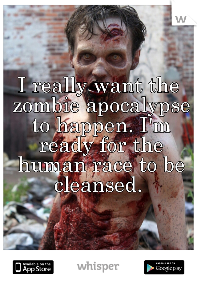 I really want the zombie apocalypse to happen. I'm ready for the human race to be cleansed.