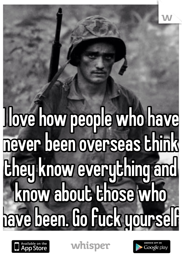 I love how people who have never been overseas think they know everything and know about those who have been. Go fuck yourself