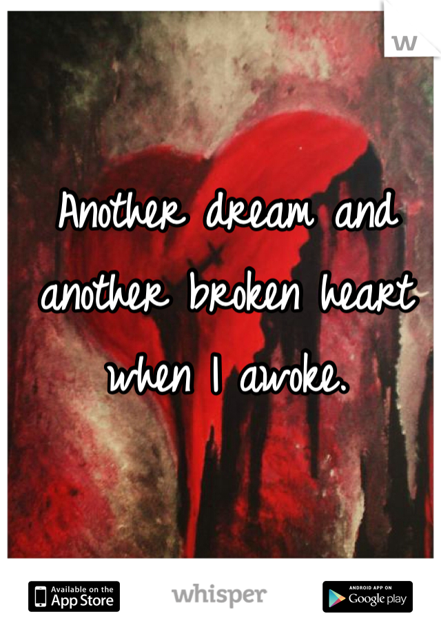 Another dream and another broken heart when I awoke.