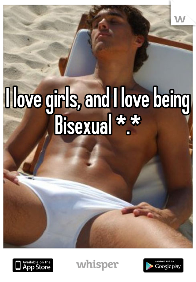 I love girls, and I love being Bisexual *.*