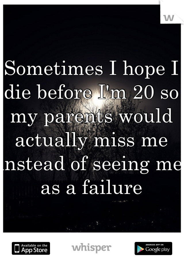 Sometimes I hope I die before I'm 20 so my parents would actually miss me instead of seeing me as a failure