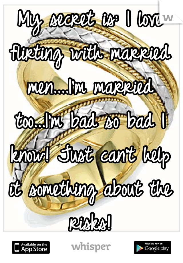 My secret is: I love flirting with married men....I'm married too...I'm bad so bad I know! Just can't help it something about the risks!