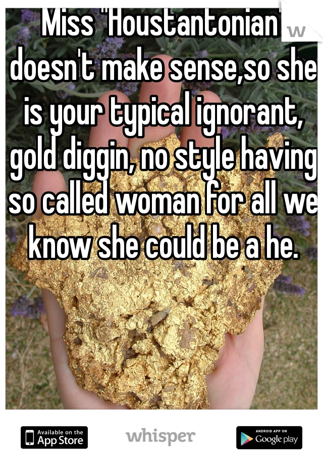 """Miss """"Houstantonian"""" doesn't make sense,so she is your typical ignorant, gold diggin, no style having so called woman for all we know she could be a he."""