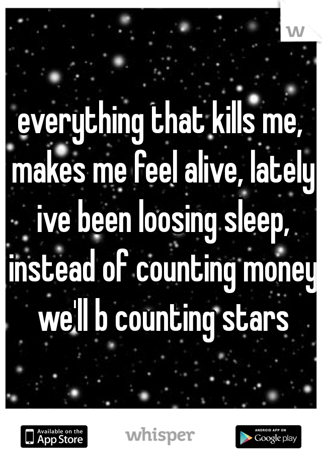 everything that kills me, makes me feel alive, lately ive been loosing sleep, instead of counting money we'll b counting stars