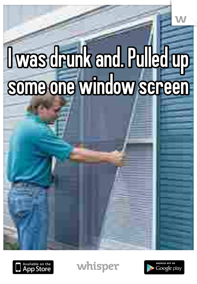 I was drunk and. Pulled up some one window screen