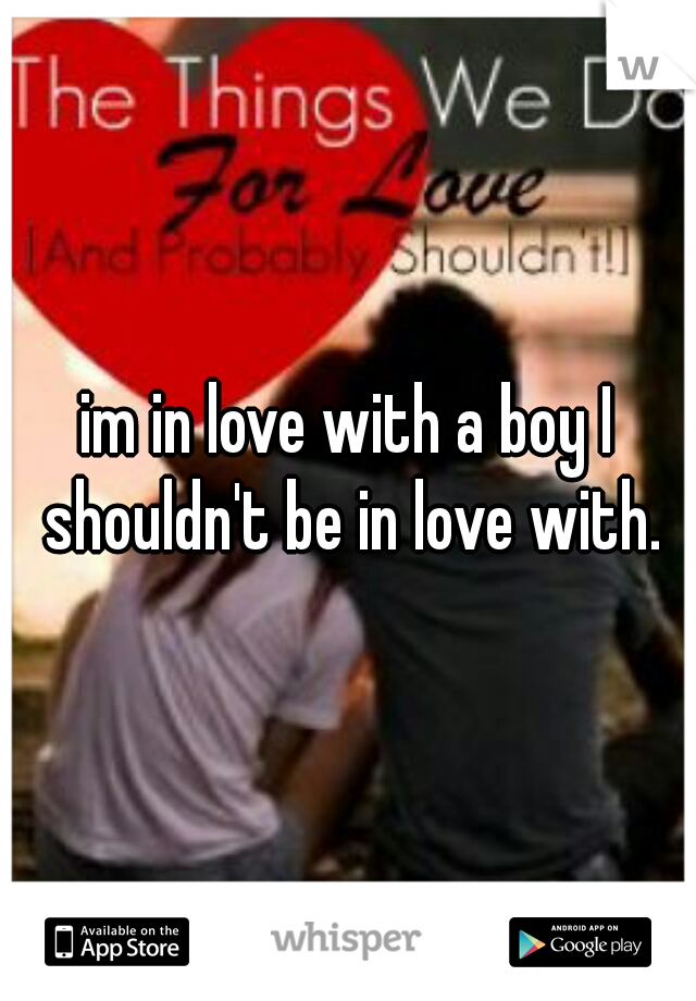 im in love with a boy I shouldn't be in love with.