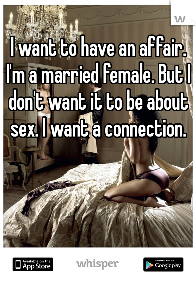 I want to have an affair. I'm a married female. But I don't want it to be about sex. I want a connection.