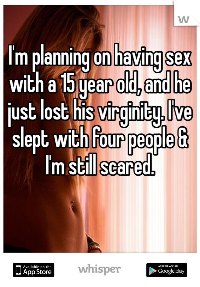 I'm planning on having sex with a 15 year old, and he just lost his virginity. I've slept with four people & I'm still scared.
