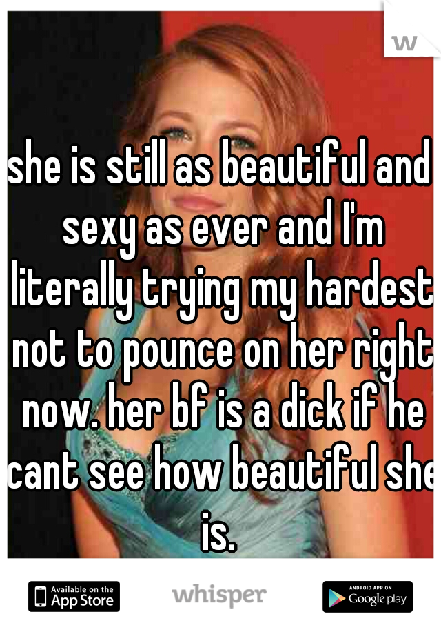 she is still as beautiful and sexy as ever and I'm literally trying my hardest not to pounce on her right now. her bf is a dick if he cant see how beautiful she is.
