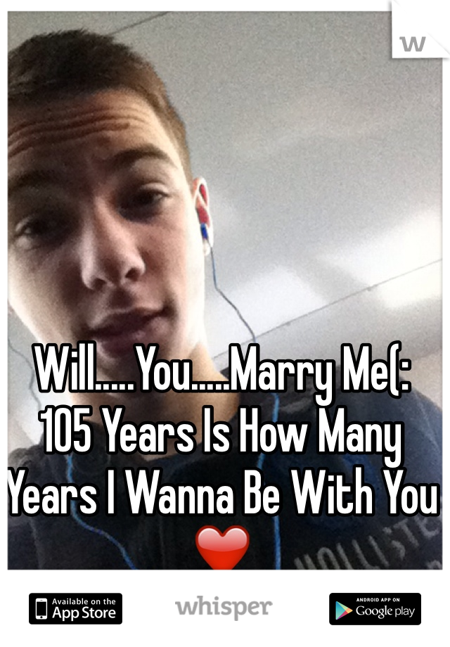 Will.....You.....Marry Me(:  105 Years Is How Many Years I Wanna Be With You ❤️