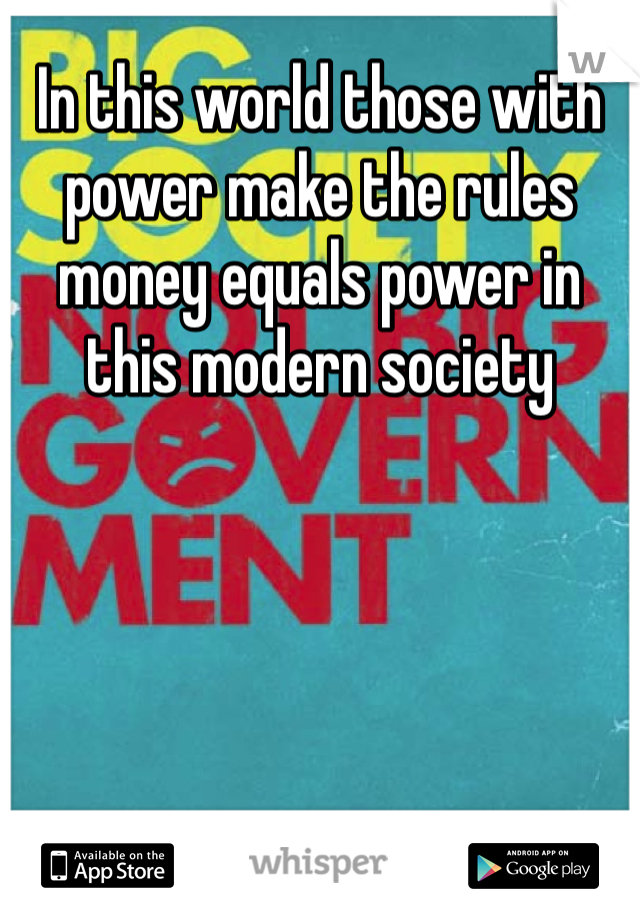 In this world those with power make the rules money equals power in this modern society