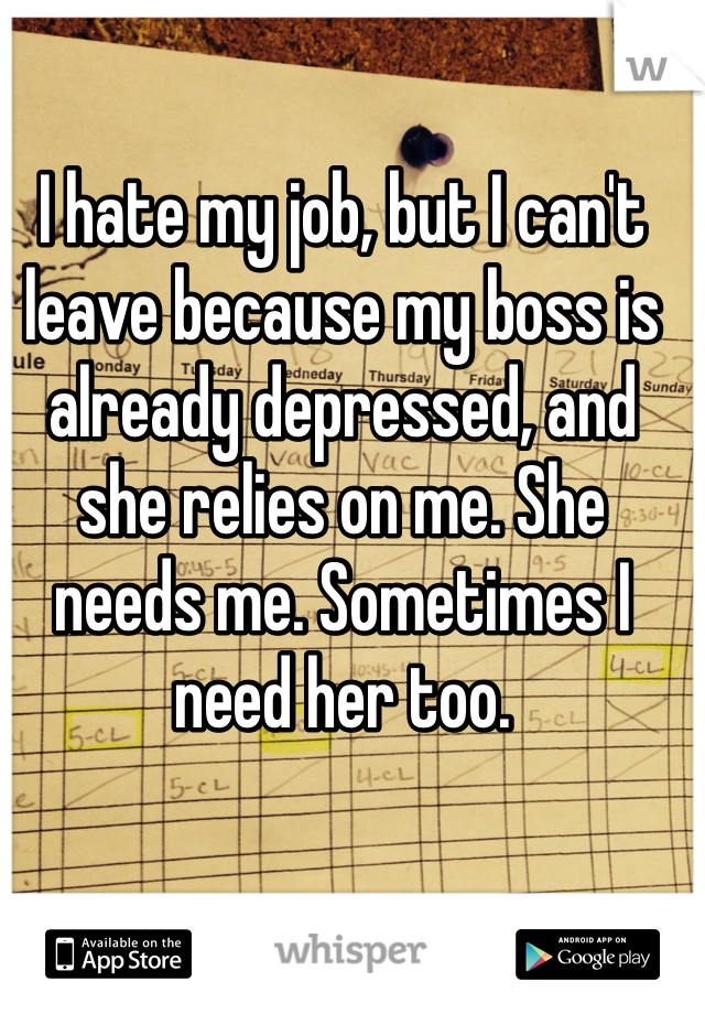 I hate my job, but I can't leave because my boss is already depressed, and she relies on me. She needs me. Sometimes I need her too.