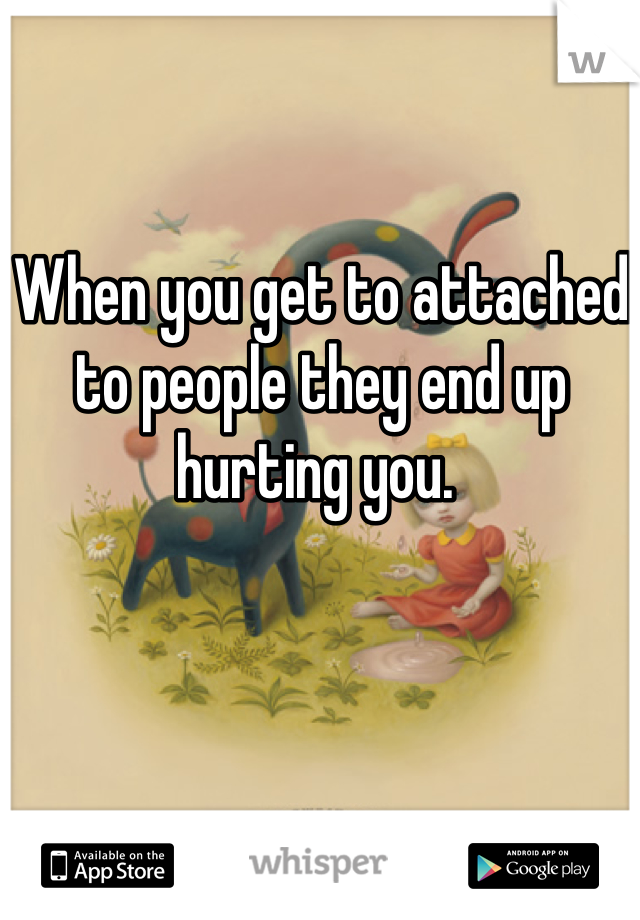 When you get to attached to people they end up hurting you.