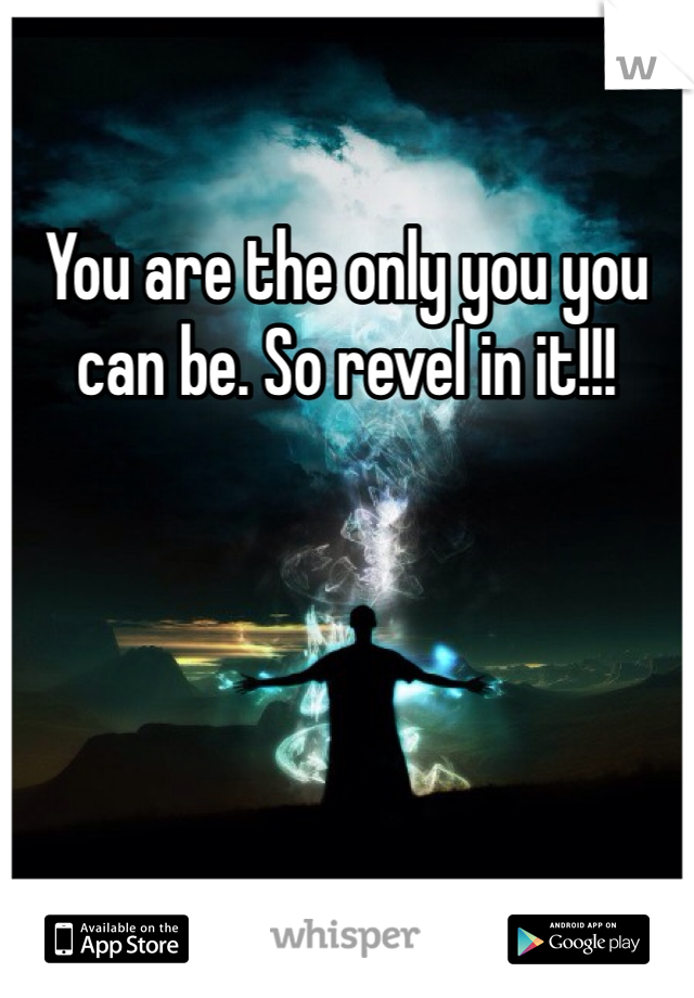 You are the only you you can be. So revel in it!!!