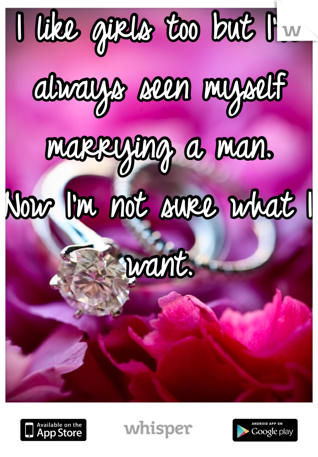 I like girls too but I've always seen myself marrying a man.  Now I'm not sure what I want.