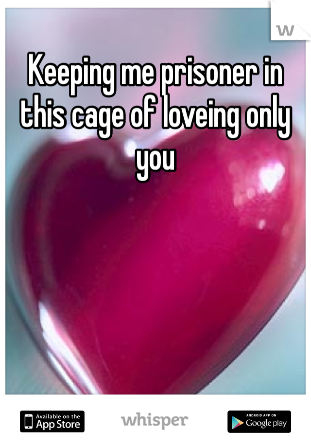 Keeping me prisoner in this cage of loveing only you