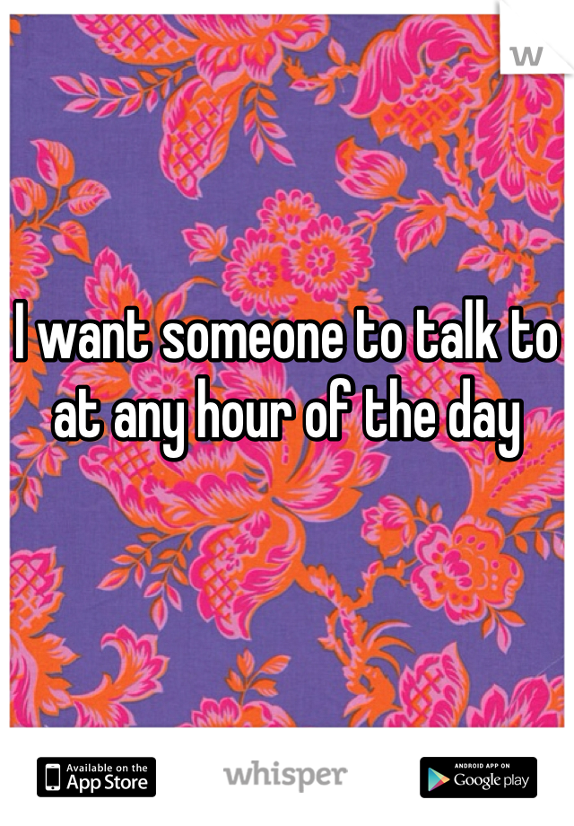 I want someone to talk to at any hour of the day