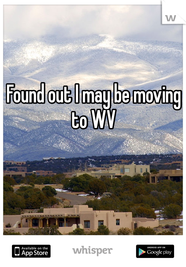 Found out I may be moving to WV