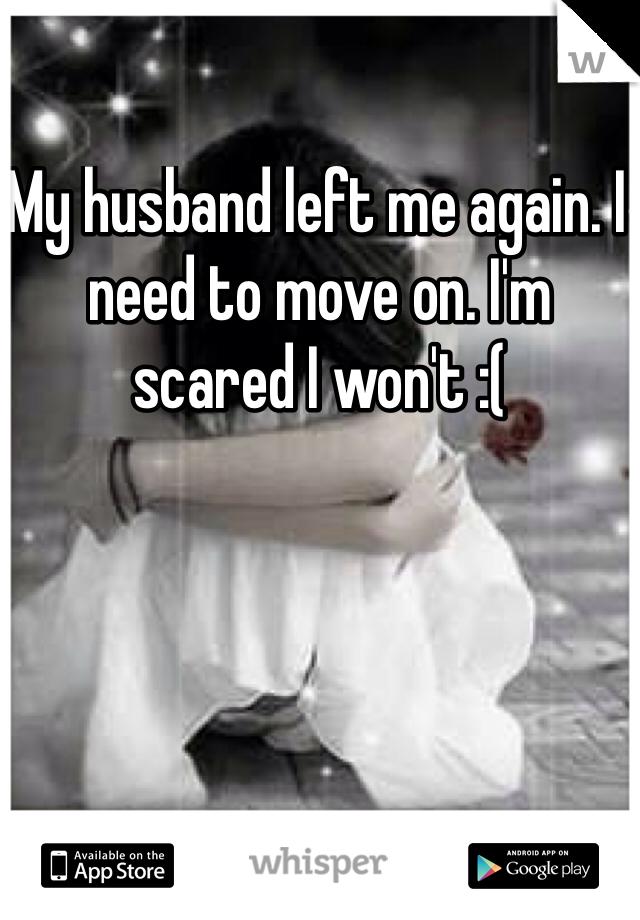 My husband left me again. I need to move on. I'm scared I won't :(
