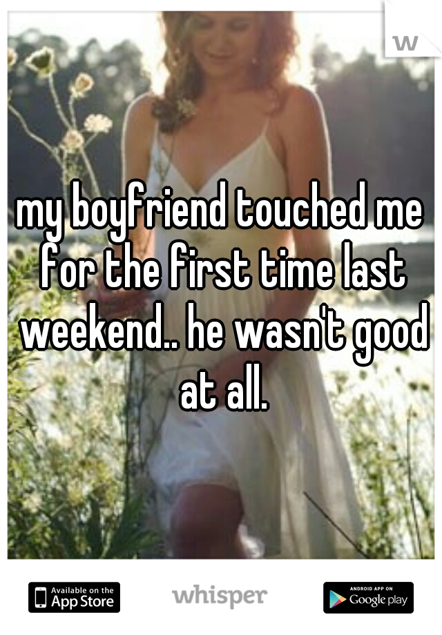 my boyfriend touched me for the first time last weekend.. he wasn't good at all.