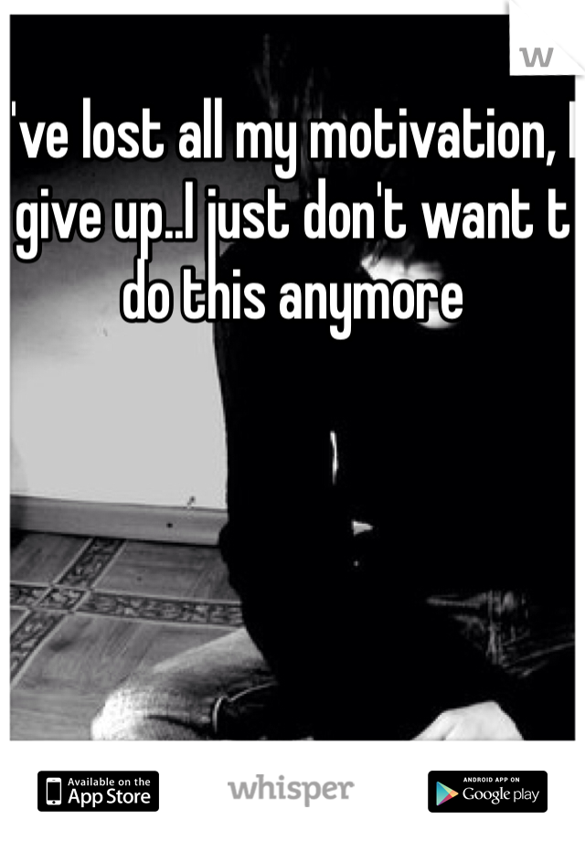 I've lost all my motivation, I give up..I just don't want t do this anymore