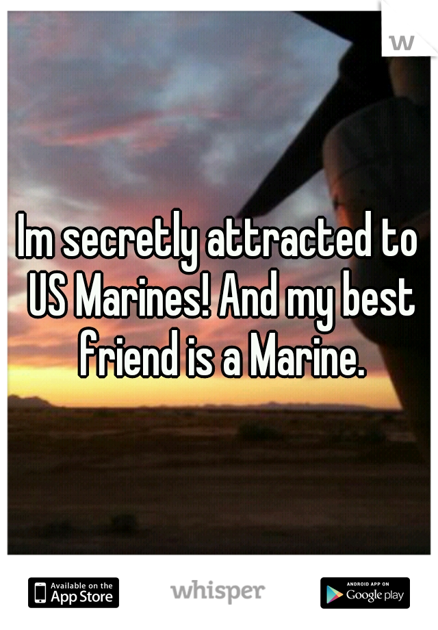 Im secretly attracted to US Marines! And my best friend is a Marine.