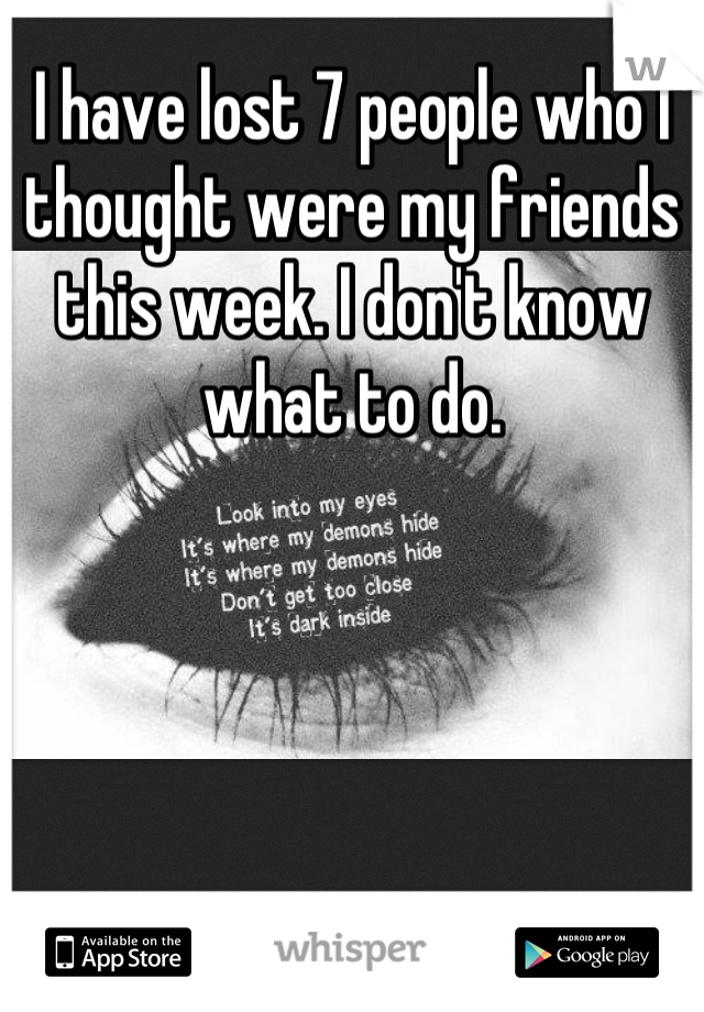 I have lost 7 people who I thought were my friends this week. I don't know what to do.