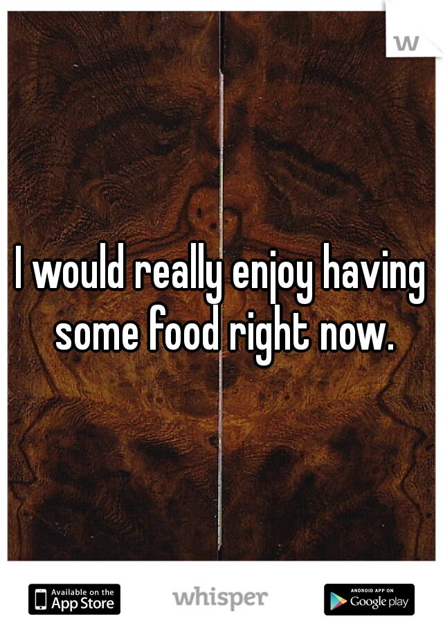 I would really enjoy having some food right now.
