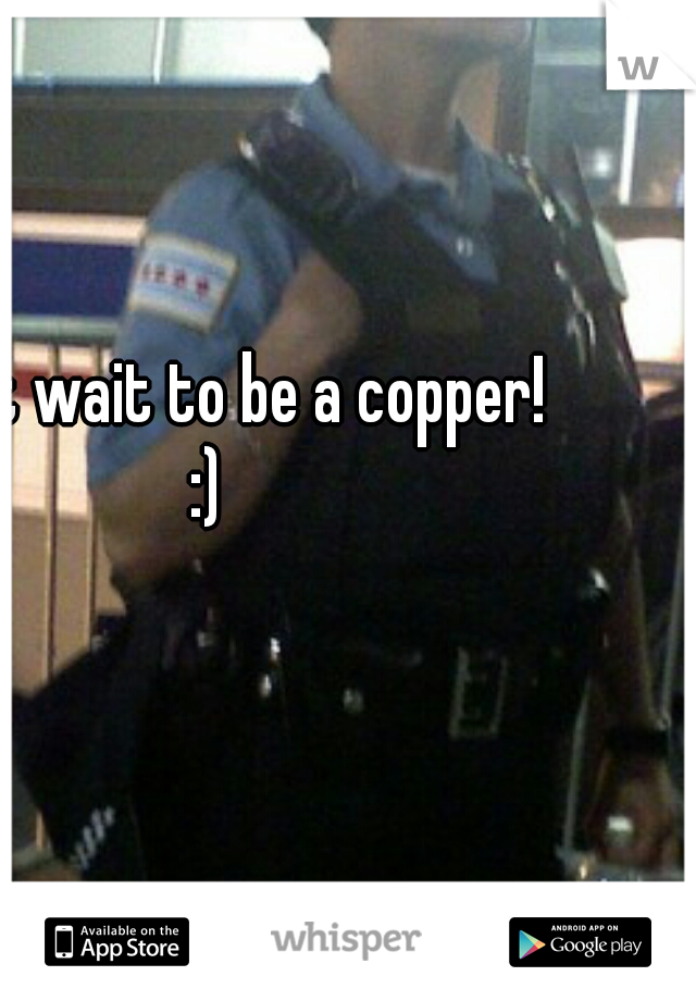 I can't wait to be a copper! :)