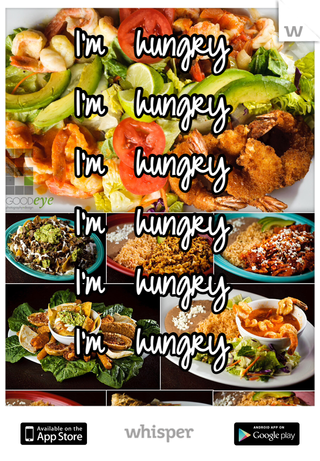 I'm  hungry I'm  hungry I'm  hungry I'm  hungry I'm  hungry I'm  hungry