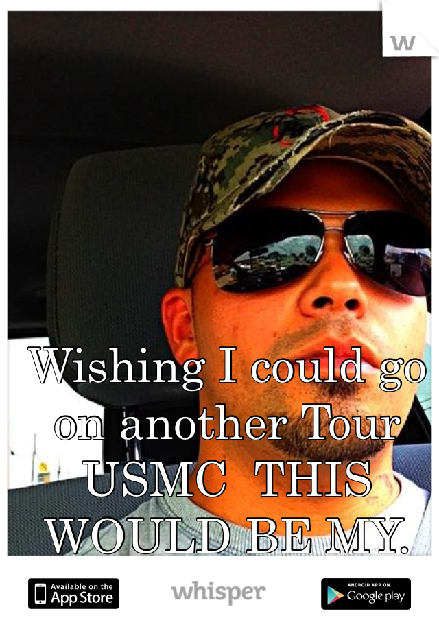 Wishing I could go on another Tour USMC  THIS WOULD BE MY. 4th TOUR