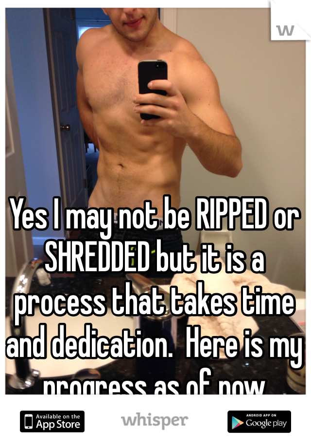 Yes I may not be RIPPED or SHREDDED but it is a process that takes time and dedication.  Here is my progress as of now