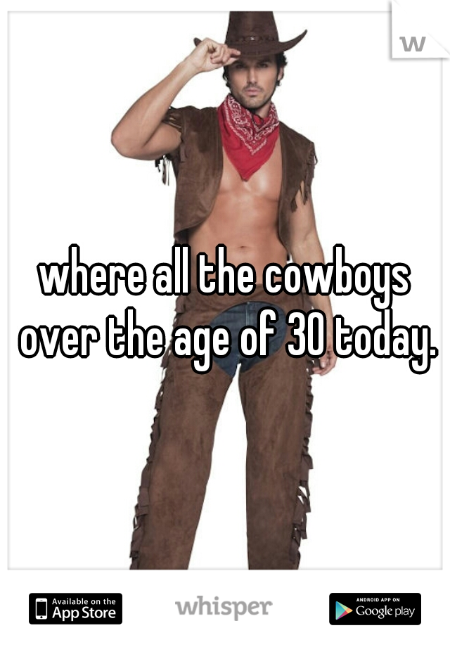 where all the cowboys over the age of 30 today.