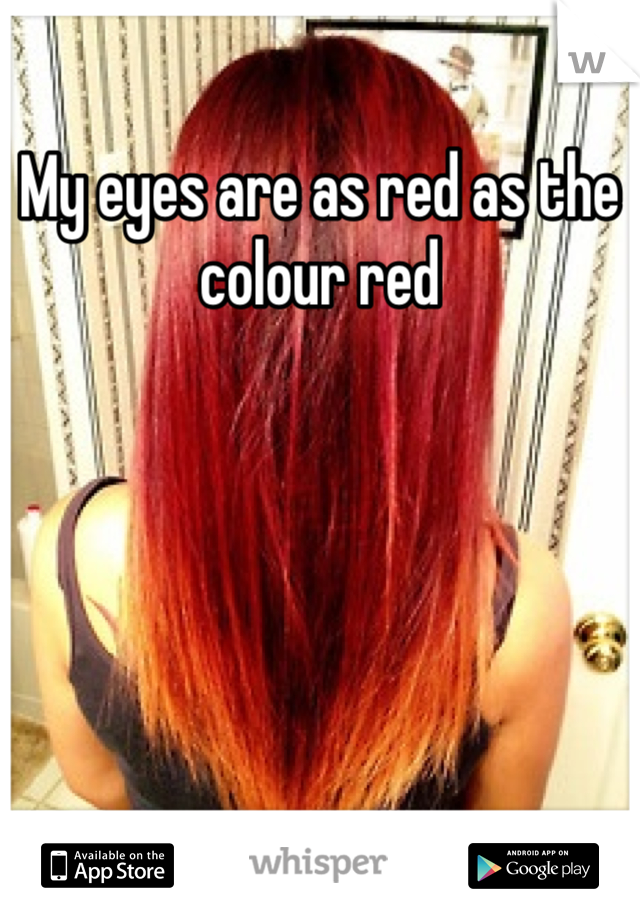 My eyes are as red as the colour red