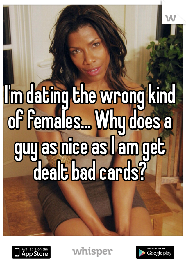 I'm dating the wrong kind of females... Why does a guy as nice as I am get dealt bad cards?