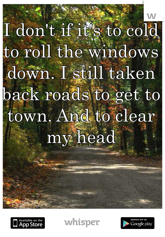 I don't if it's to cold to roll the windows down. I still taken back roads to get to town. And to clear my head