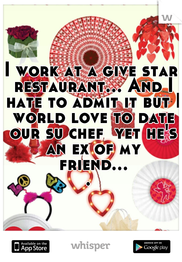 I work at a give star restaurant... And I hate to admit it but I world love to date our su chef  yet he's an ex of my friend....