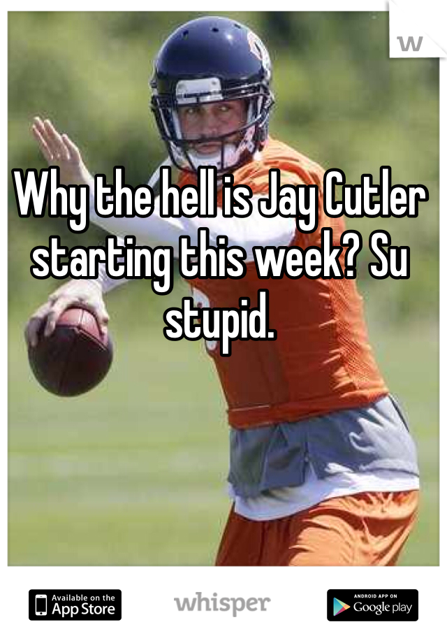 Why the hell is Jay Cutler starting this week? Su stupid.