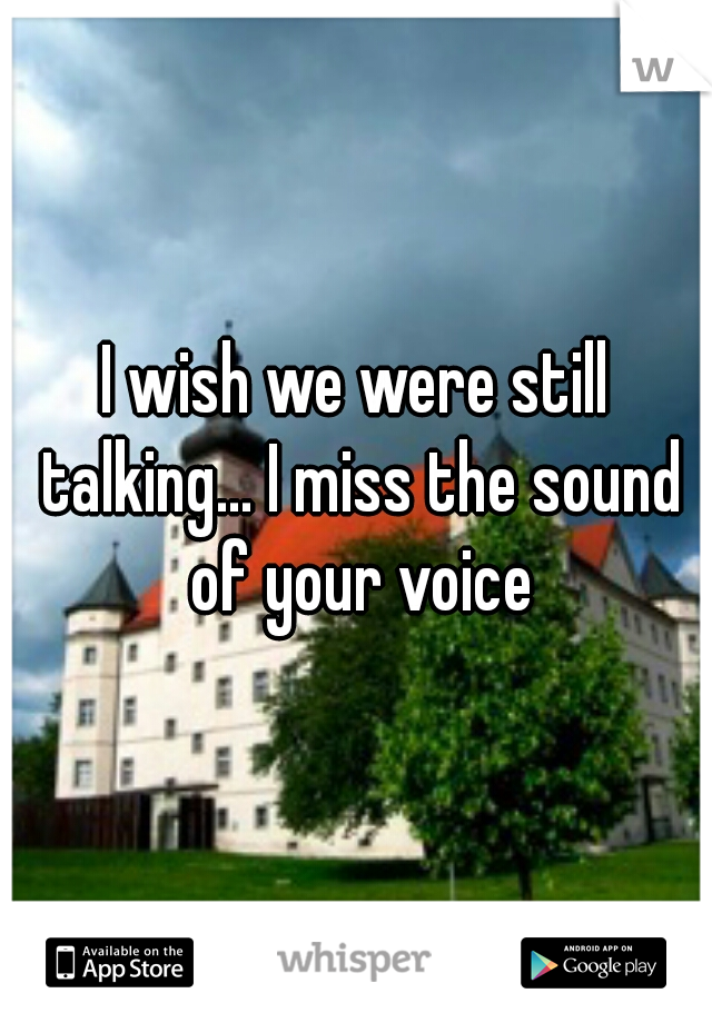 I wish we were still talking... I miss the sound of your voice