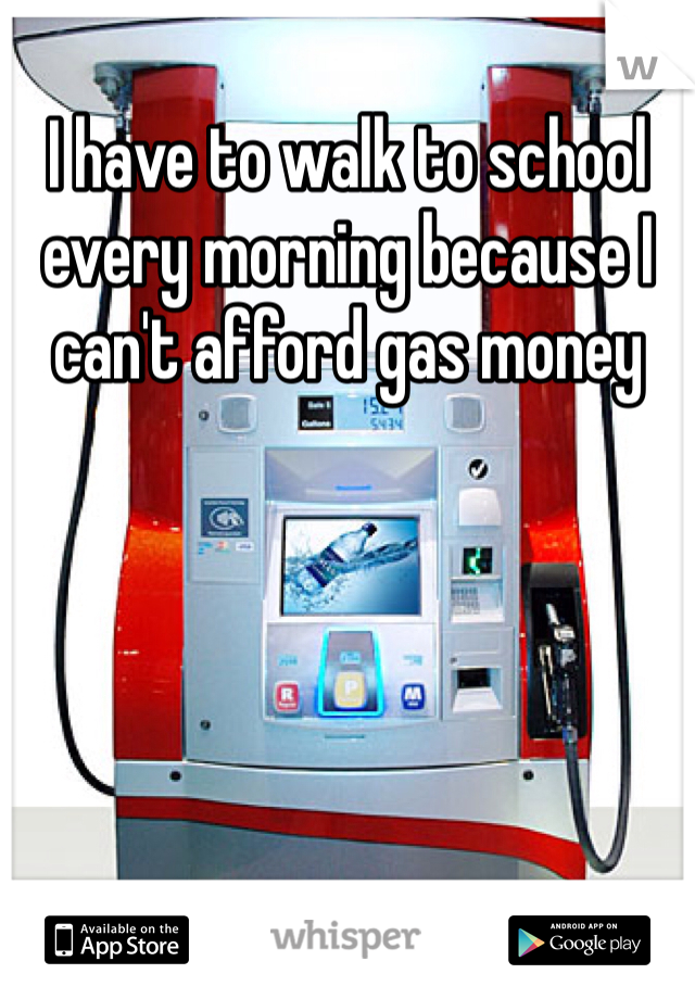 I have to walk to school every morning because I can't afford gas money