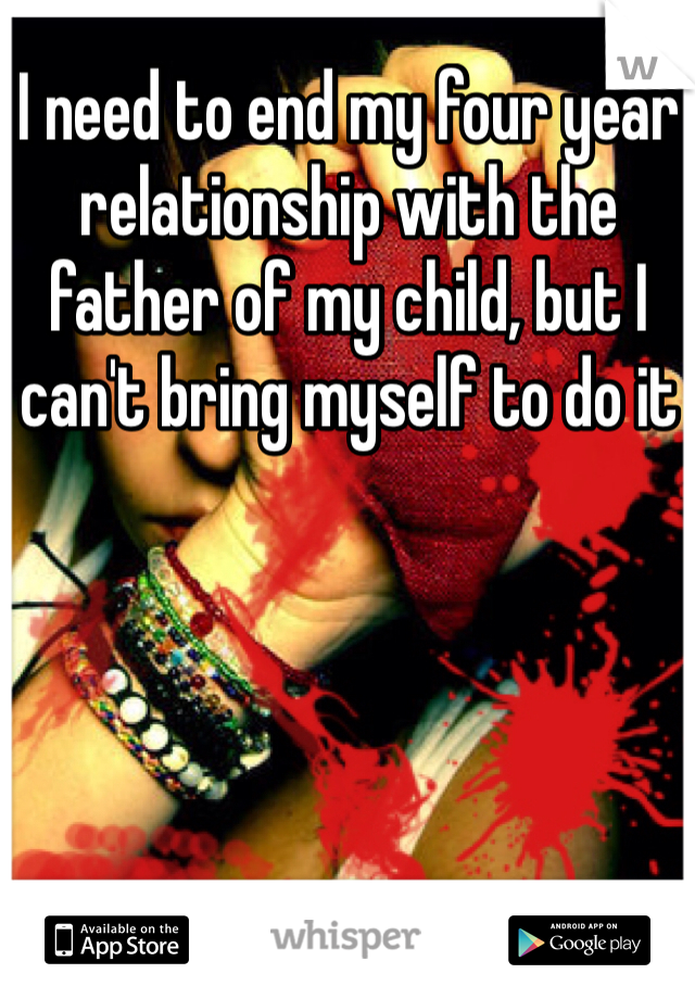 I need to end my four year relationship with the father of my child, but I can't bring myself to do it