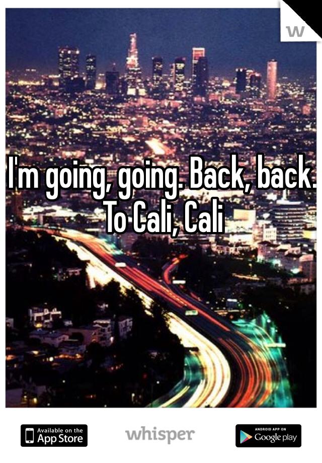 I'm going, going. Back, back. To Cali, Cali