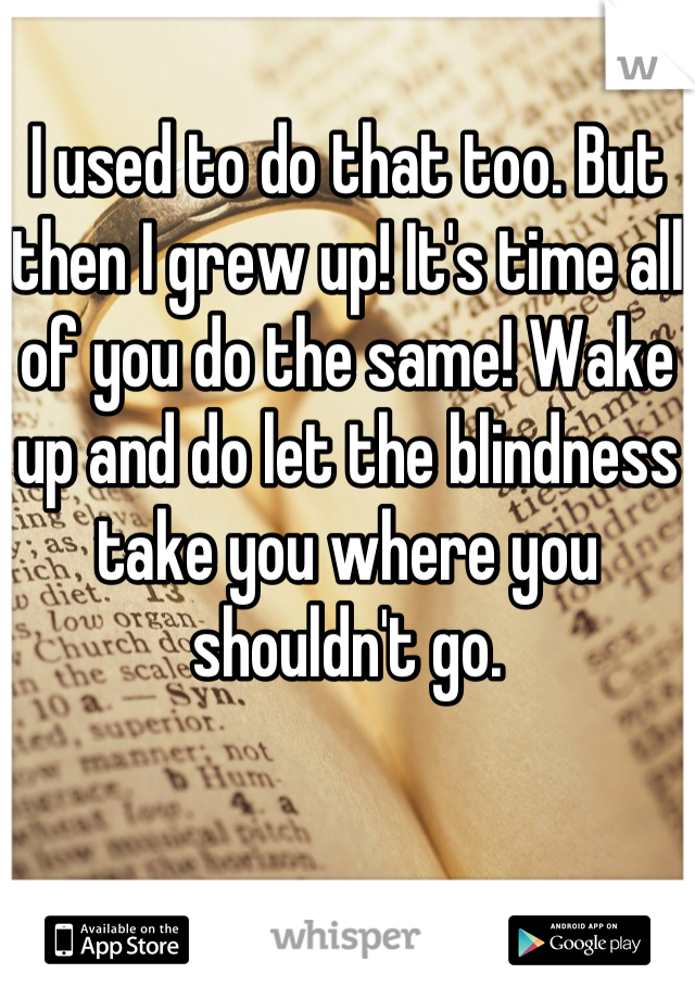 I used to do that too. But then I grew up! It's time all of you do the same! Wake up and do let the blindness take you where you shouldn't go.