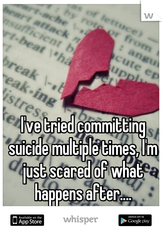 I've tried committing suicide multiple times, I'm just scared of what happens after....