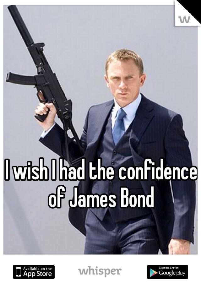 I wish I had the confidence of James Bond