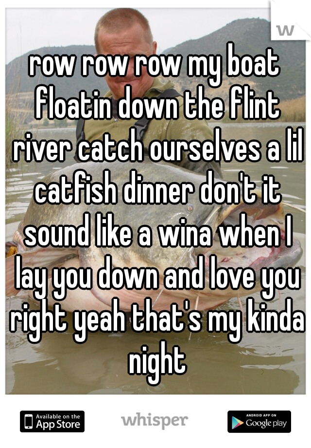 row row row my boat floatin down the flint river catch ourselves a lil catfish dinner don't it sound like a wina when I lay you down and love you right yeah that's my kinda night